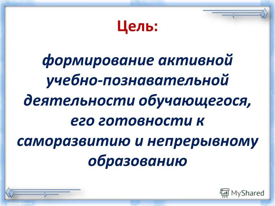 Цель: формирование активной учебно-познавательной деятельности обучающегося, его готовности к саморазвитию и непрерывному образованию