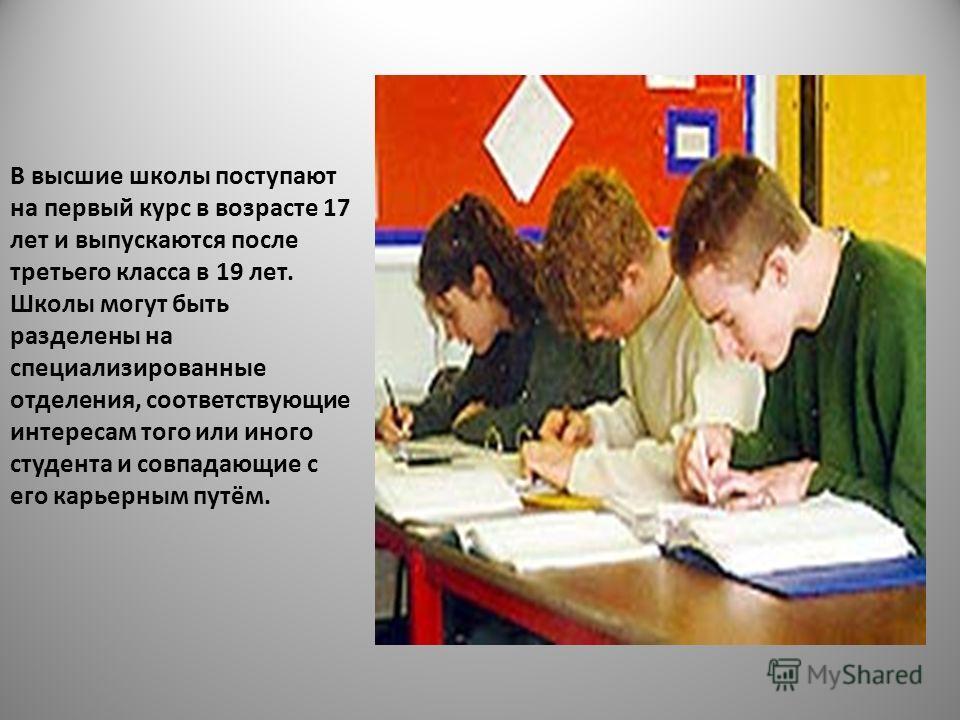В высшие школы поступают на первый курс в возрасте 17 лет и выпускаются после третьего класса в 19 лет. Школы могут быть разделены на специализированные отделения, соответствующие интересам того или иного студента и совпадающие с его карьерным путём.