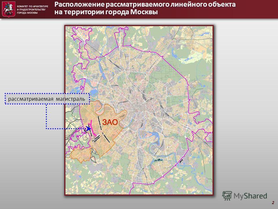 КОМИТЕТ ПО АРХИТЕКТУРЕ И ГРАДОСТРОИТЕЛЬСТВУ ГОРОДА МОСКВЫ Расположение рассматриваемого линейного объекта на территории города Москвы 2 рассматриваемая магистраль