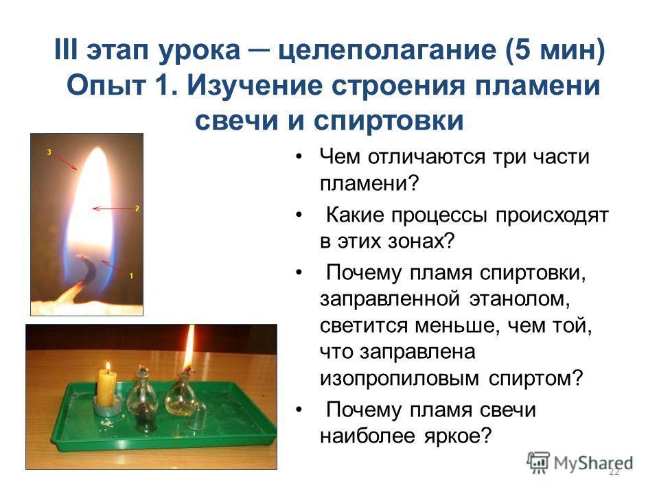 III этап урока целеполагание (5 мин) Опыт 1. Изучение строения пламени свечи и спиртовки Чем отличаются три части пламени? Какие процессы происходят в этих зонах? Почему пламя спиртовки, заправленной этанолом, светится меньше, чем той, что заправлена