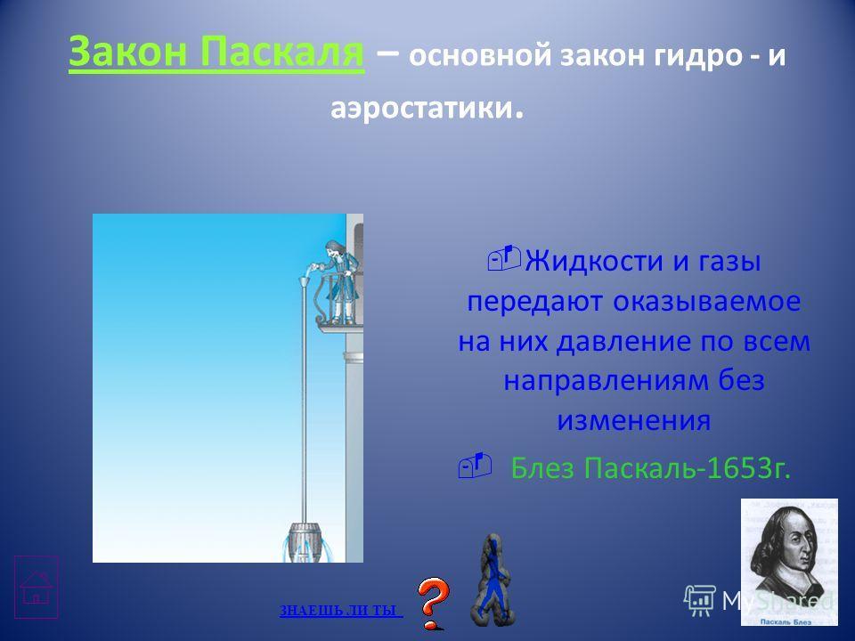 Закон Паскаля – основной закон гидро - и аэростатики. Жидкости и газы передают оказываемое на них давление по всем направлениям без изменения Блез Паскаль-1653г. ЗНАЕШЬ ЛИ ТЫ ЗНАЕШЬ ЛИ ТЫ