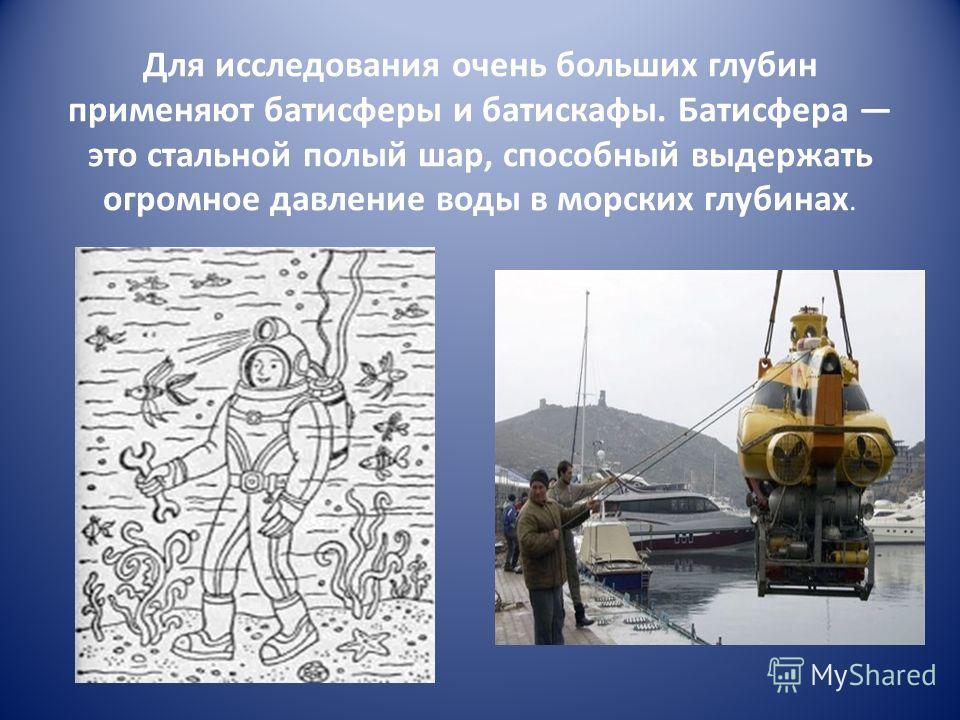 Для исследования очень больших глубин применяют батисферы и батискафы. Батисфера это стальной полый шар, способный выдержать огромное давление воды в морских глубинах.