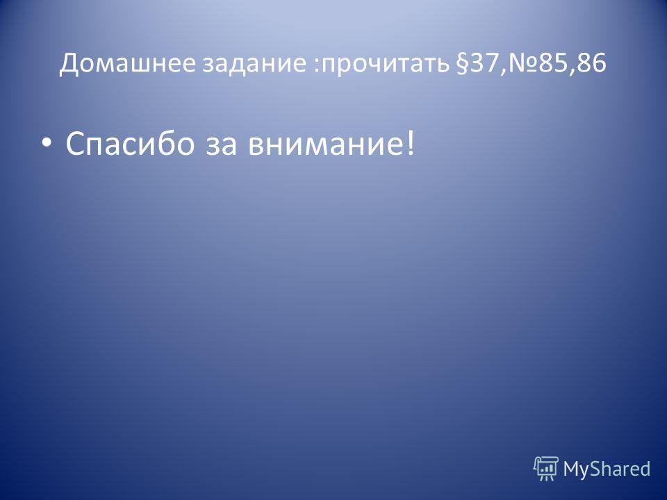 Домашнее задание :прочитать §37,85,86 Спасибо за внимание!