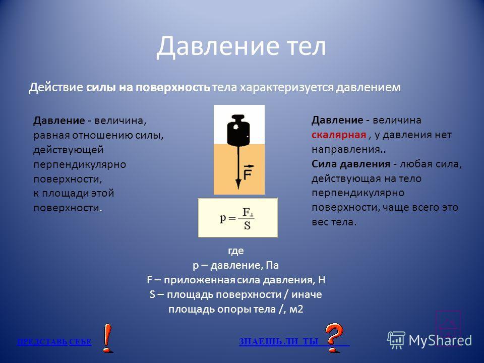 Давление тел Действие силы на поверхность тела характеризуется давлением Давление - величина, равная отношению силы, действующей перпендикулярно поверхности, к площади этой поверхности. где p – давление, Па F – приложенная сила давления, Н S – площад
