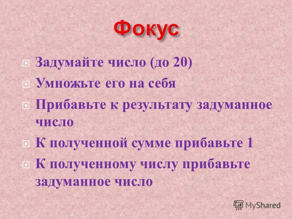 Задумайте число ( до 20) Умножьте его на себя Прибавьте к результату задуманное число К полученной сумме прибавьте 1 К полученному числу прибавьте задуманное число