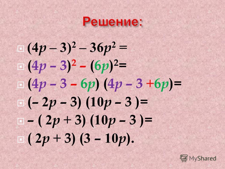 (4 p – 3) 2 – 36 p 2 = (4 p – 3) 2 – (6 p ) 2 = (4 p – 3 – 6 p ) (4 p – 3 +6 p )= (– 2 p – 3) (10 p – 3 )= – ( 2 p + 3) (10 p – 3 )= ( 2 p + 3) (3 – 10 p ).
