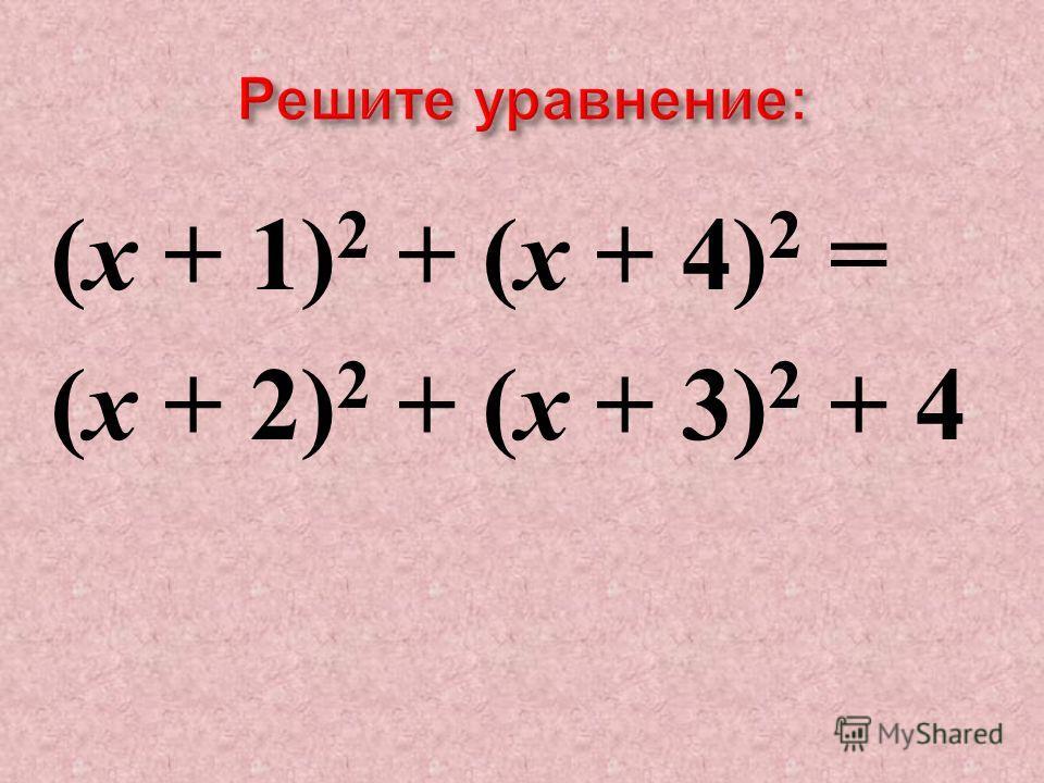 ( х + 1) 2 + ( х + 4) 2 = ( х + 2) 2 + ( х + 3) 2 + 4