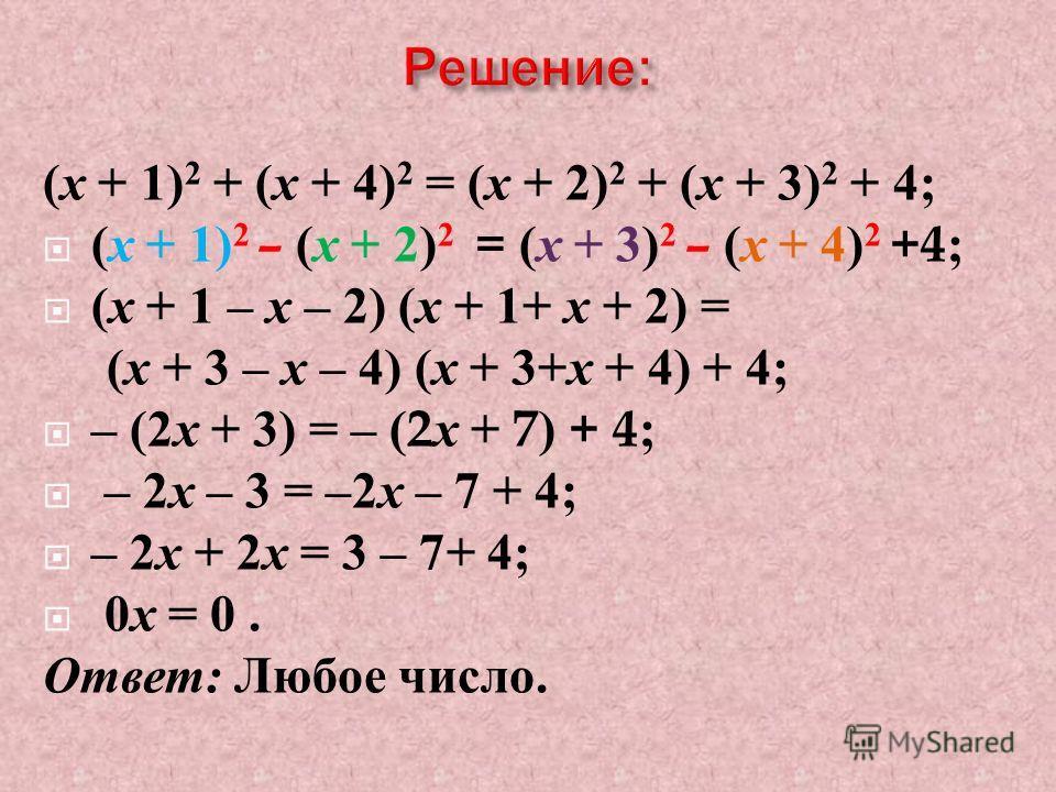 ( х + 1) 2 + ( х + 4) 2 = ( х + 2) 2 + ( х + 3) 2 + 4; ( х + 1) 2 – ( х + 2) 2 = ( х + 3) 2 – ( х + 4) 2 +4; ( х + 1 – х – 2) ( х + 1+ х + 2) = ( х + 3 – х – 4) ( х + 3+ х + 4) + 4; – (2 х + 3) = – (2 х + 7) + 4; – 2 х – 3 = –2 х – 7 + 4; – 2 х + 2 х