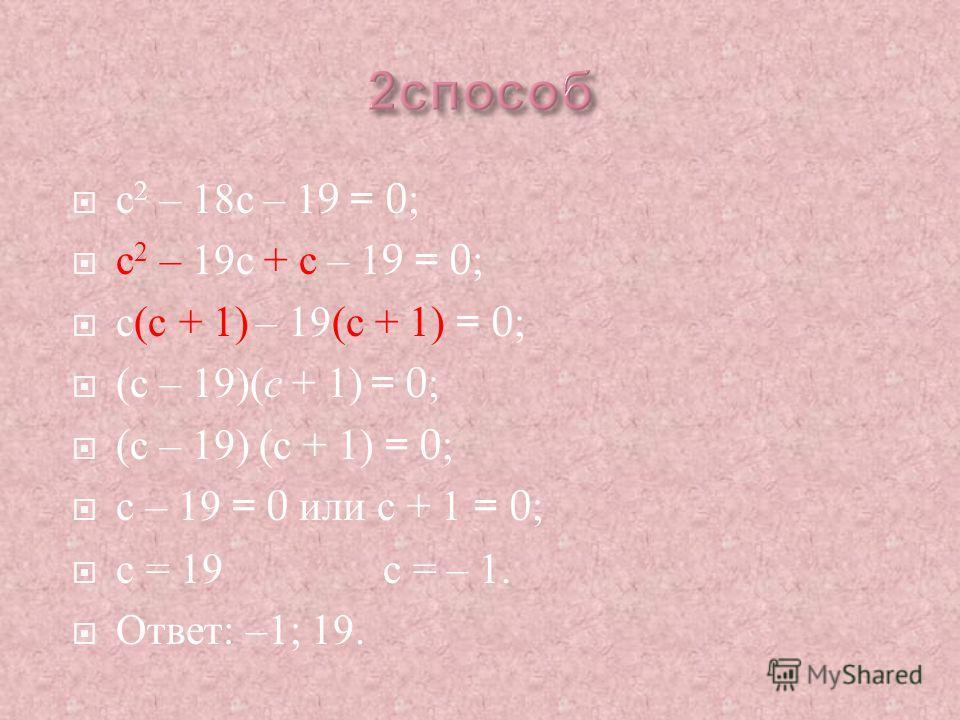 c 2 – 18c – 19 = 0; c 2 – 19 с + с – 19 = 0; с (c + 1) – 19(c + 1) = 0; (c – 19)( c + 1) = 0; c – 19 = 0 или c + 1 = 0; c = 19 c = – 1. Ответ : –1; 19.