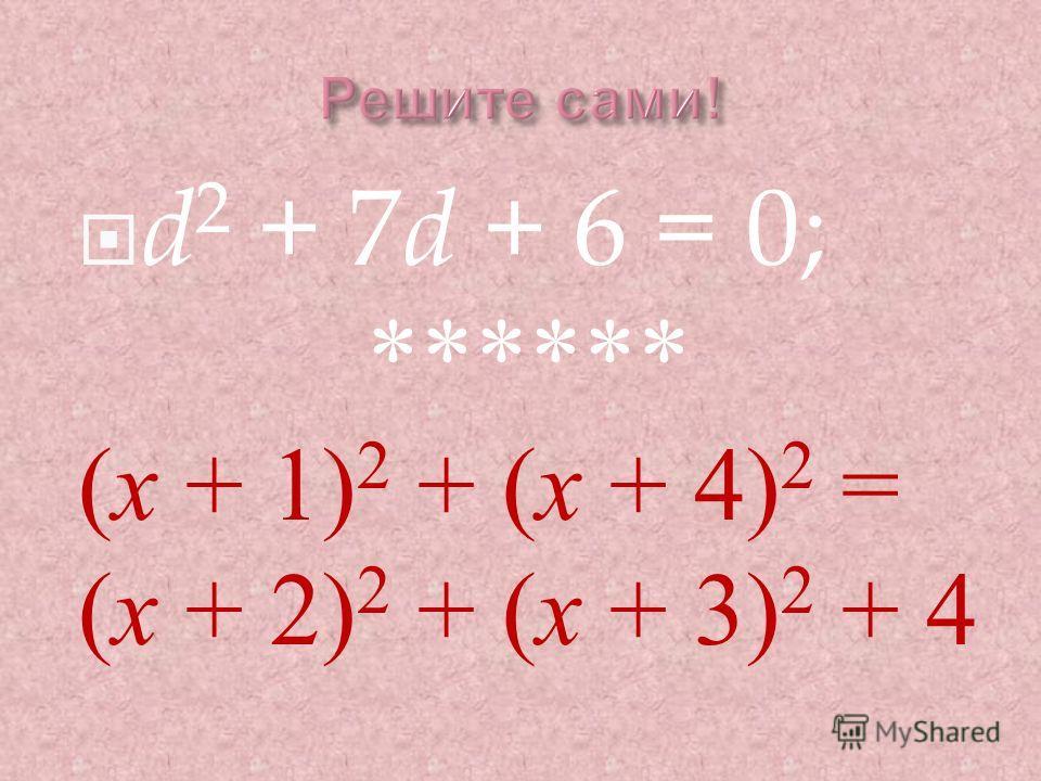 d 2 + 7 d + 6 = 0; ****** ( х + 1) 2 + ( х + 4) 2 = ( х + 2) 2 + ( х + 3) 2 + 4