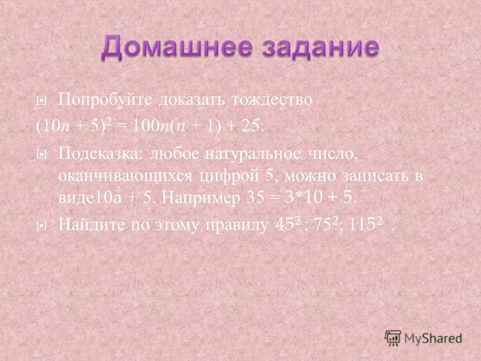Попробуйте доказать тождество (10 n + 5) 2 = 100 n ( n + 1) + 25. Подсказка : любое натуральное число, оканчивающихся цифрой 5, можно записать в виде 10a + 5. Например 35 = 3*10 + 5. Найдите по этому правилу 45 2 ; 75 2 ; 115 2.