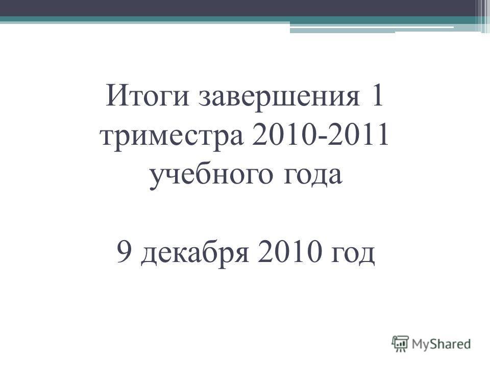 Итоги завершения 1 триместра 2010-2011 учебного года 9 декабря 2010 год