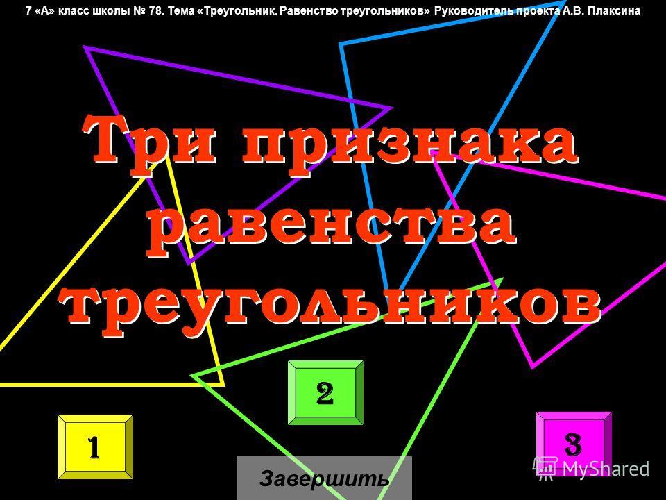 Три признака равенства треугольников Три признака равенства треугольников 1 2 3 Завершить 7 «А» класс школы 78. Тема «Треугольник. Равенство треугольников» Руководитель проекта А.В. Плаксина