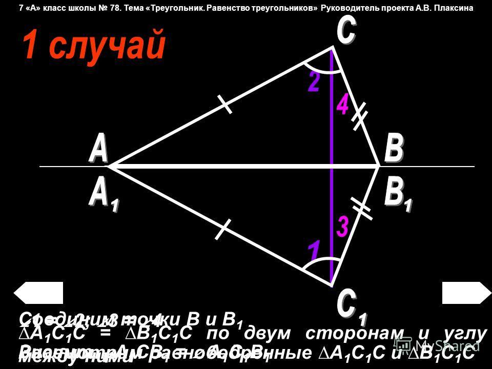 Соединим точки В и В 1 Рассмотрим равнобедренные А 1 С 1 С и В 1 С 1 С 1 = 2; 3 = 4 Значит, А 1 СВ 1 = А 1 С 1 В 1 А 1 С 1 С = В 1 С 1 С по двум сторонам и углу между ними 7 «А» класс школы 78. Тема «Треугольник. Равенство треугольников» Руководитель