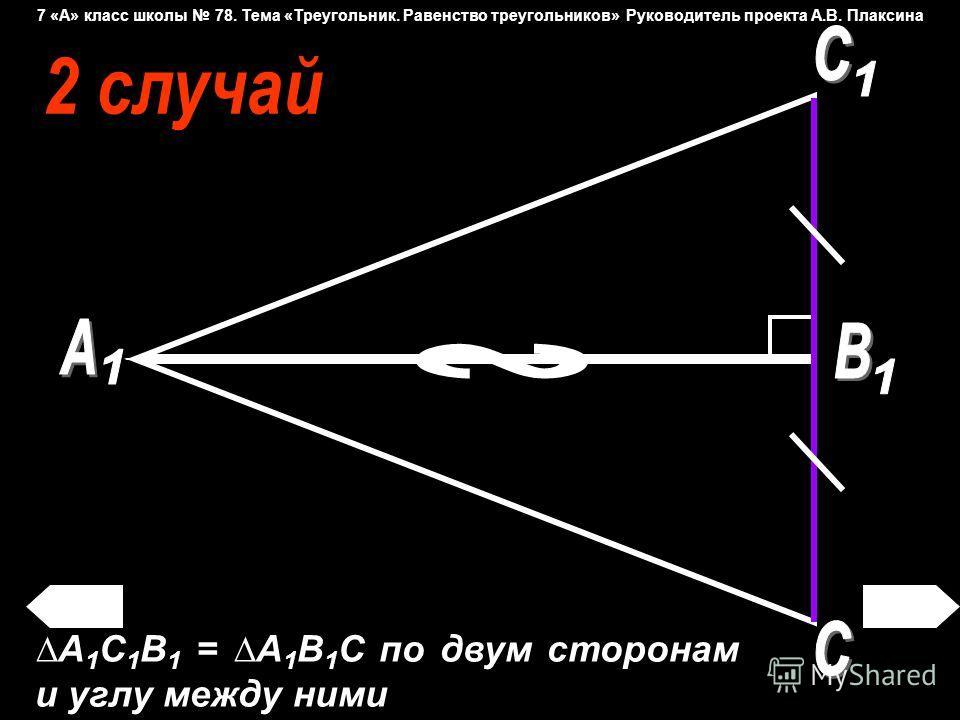 А 1 С 1 B 1 = A 1 B 1 С по двум сторонам и углу между ними 7 «А» класс школы 78. Тема «Треугольник. Равенство треугольников» Руководитель проекта А.В. Плаксина