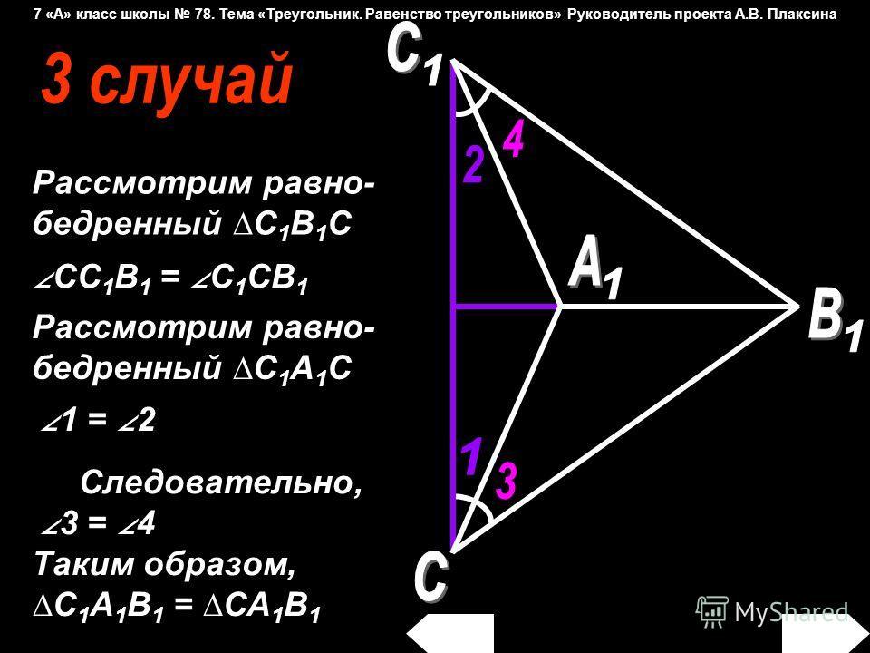 Рассмотрим равно- бедренный С 1 В 1 С CC 1 B 1 = C 1 CB 1 1 = 2 Рассмотрим равно- бедренный С 1 А 1 С Следовательно, 3 = 4 Таким образом, С 1 А 1 В 1 = СА 1 В 1 7 «А» класс школы 78. Тема «Треугольник. Равенство треугольников» Руководитель проекта А.
