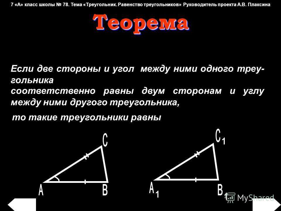 Если две стороны и угол между ними одного треу- гольника соответственно равны двум сторонам и углу между ними другого треугольника, то такие треугольники равны Теорема Теорема