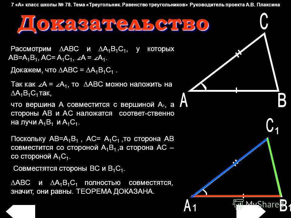 что вершина A совместится с вершиной A 1, а стороны AB и AC наложатся соответ-ственно на лучи A 1 B 1 и A 1 C 1. Рассмотрим ABC и A 1 B 1 C 1, у которых AB=A 1 B 1, AC= A 1 C 1, A = A 1. Так как A = A 1, то ABC можно наложить на A 1 B 1 C 1 так, Дока
