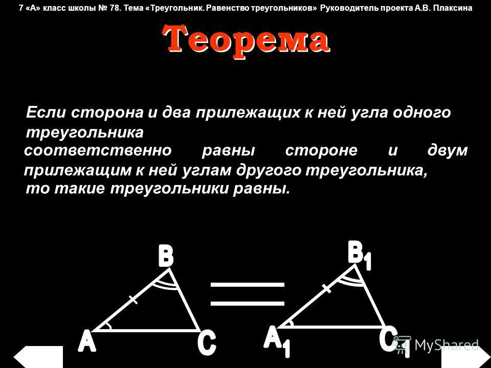 Если сторона и два прилежащих к ней угла одного треугольника соответственно равны стороне и соответственно равны стороне и двум прилежащим к ней углам другого треугольника, то такие треугольники равны. Теорема Теорема 7 «А» класс школы 78. Тема «Треу