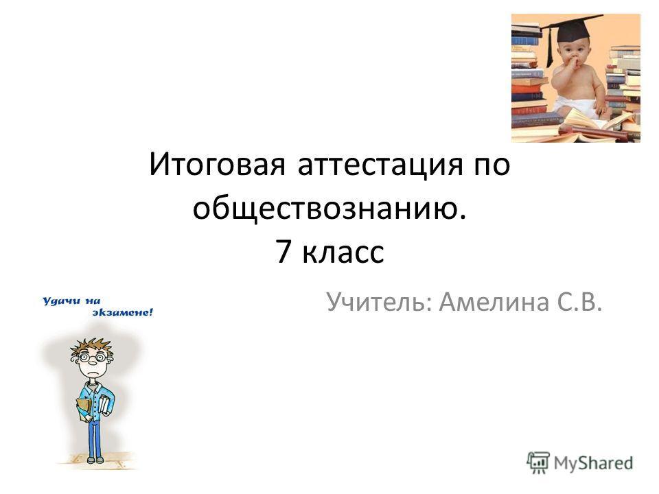 Итоговая аттестация по обществознанию. 7 класс Учитель: Амелина С.В.