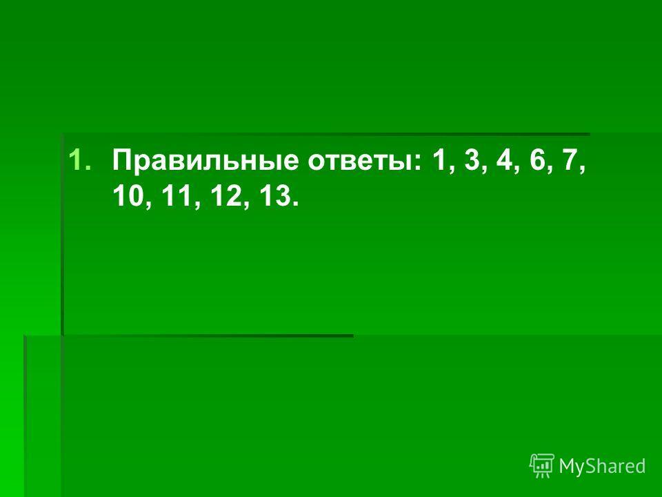 1. 1.Правильные ответы: 1, 3, 4, 6, 7, 10, 11, 12, 13.