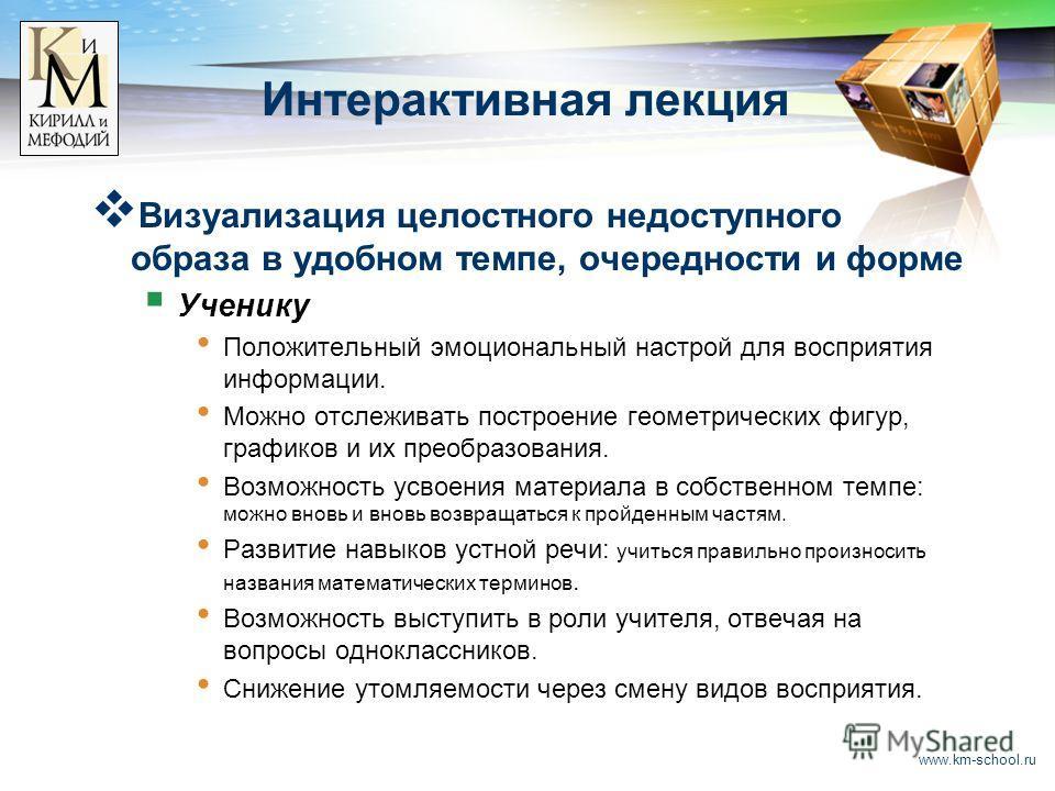 www.km-school.ru Интерактивная лекция Визуализация целостного недоступного образа в удобном темпе, очередности и форме Ученику Положительный эмоциональный настрой для восприятия информации. Можно отслеживать построение геометрических фигур, графиков