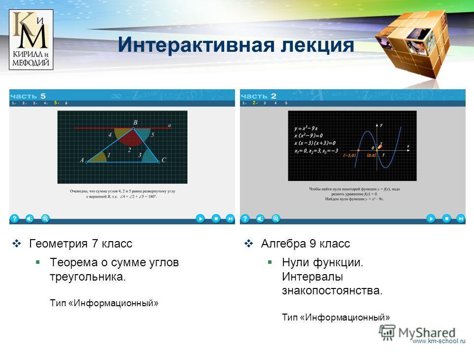 www.km-school.ru Интерактивная лекция Геометрия 7 класс Теорема о сумме углов треугольника. Тип «Информационный» Алгебра 9 класс Нули функции. Интервалы знакопостоянства. Тип «Информационный»