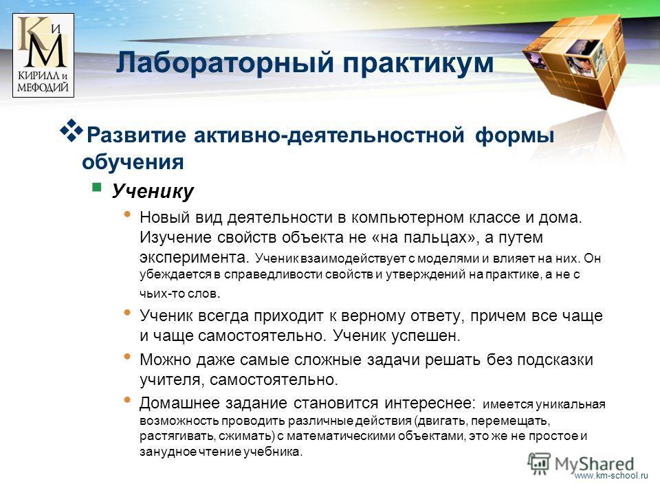 www.km-school.ru Лабораторный практикум Развитие активно-деятельностной формы обучения Ученику Новый вид деятельности в компьютерном классе и дома. Изучение свойств объекта не «на пальцах», а путем эксперимента. Ученик взаимодействует с моделями и вл