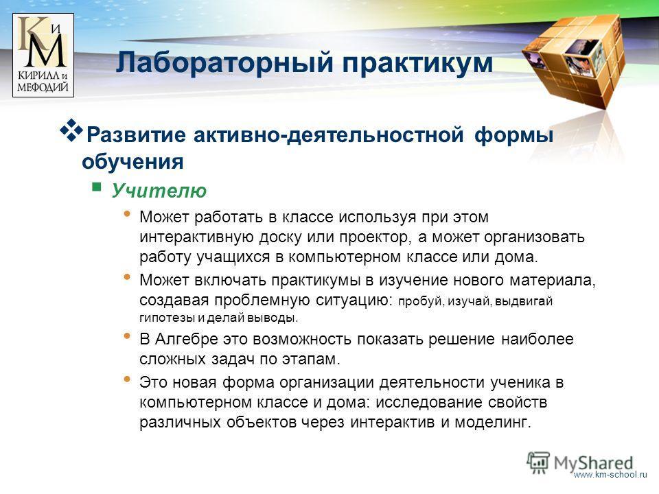 www.km-school.ru Лабораторный практикум Развитие активно-деятельностной формы обучения Учителю Может работать в классе используя при этом интерактивную доску или проектор, а может организовать работу учащихся в компьютерном классе или дома. Может вкл