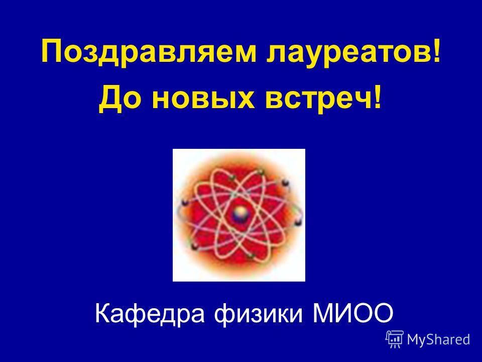 Поздравляем лауреатов! До новых встреч! Кафедра физики МИОО