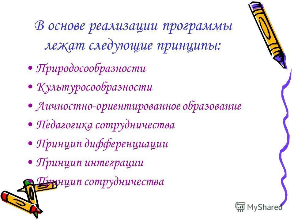 В основе реализации программы лежат следующие принципы: Природосообразности Культуросообразности Личностно-ориентированное образование Педагогика сотрудничества Принцип дифференциации Принцип интеграции Принцип сотрудничества