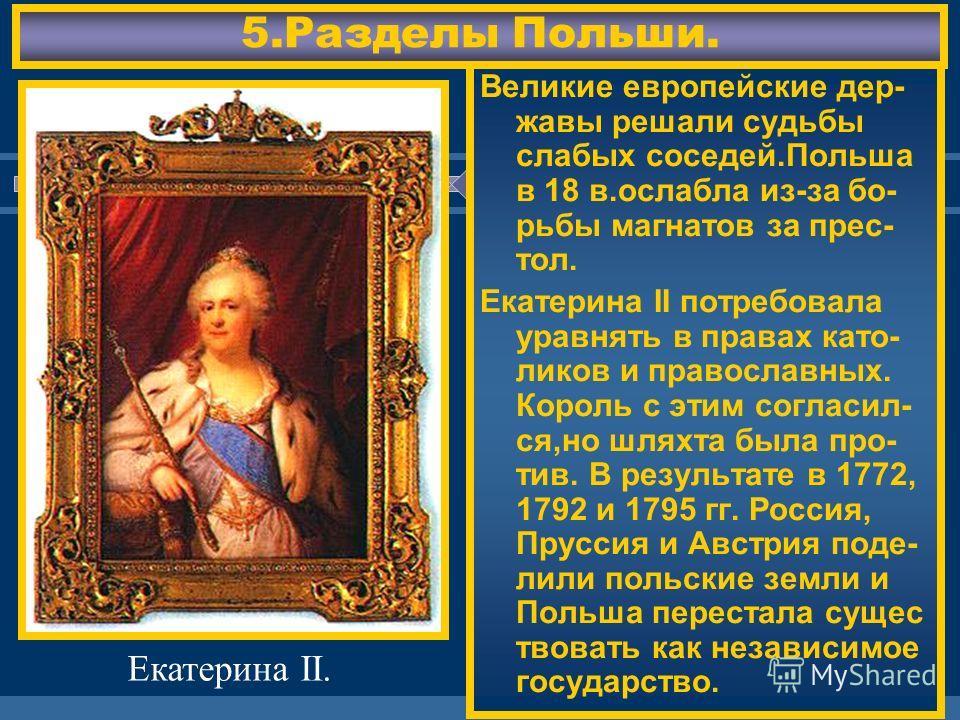 ЖДЕМ ВАС! Великие европейские дер- жавы решали судьбы слабых соседей.Польша в 18 в.ослабла из-за бо- рьбы магнатов за прес- тол. Екатерина II потребовала уравнять в правах като- ликов и православных. Король с этим согласил- ся,но шляхта была про- тив