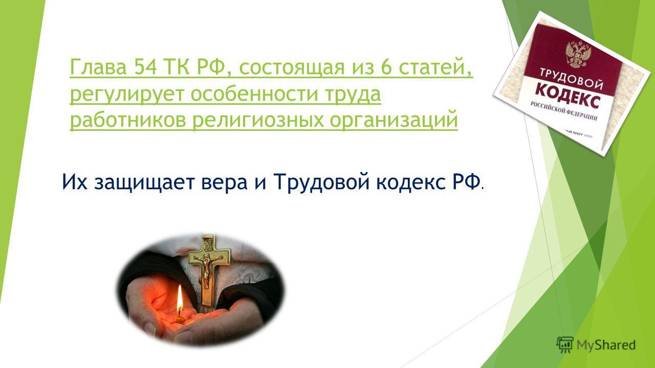 Глава 54 ТК РФ, состоящая из 6 статей, регулирует особенности труда работников религиозных организаций Их защищает вера и Трудовой кодекс РФ.