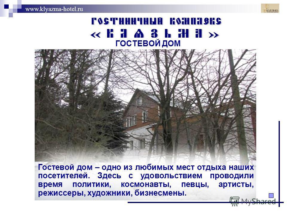 www.klyazma-hotel.ru ГОСТЕВОЙ ДОМ Гостевой дом – одно из любимых мест отдыха наших посетителей. Здесь с удовольствием проводили время политики, космонавты, певцы, артисты, режиссеры, художники, бизнесмены.