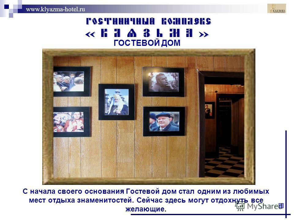 www.klyazma-hotel.ru С начала своего основания Гостевой дом стал одним из любимых мест отдыха знаменитостей. Сейчас здесь могут отдохнуть все желающие. ГОСТЕВОЙ ДОМ