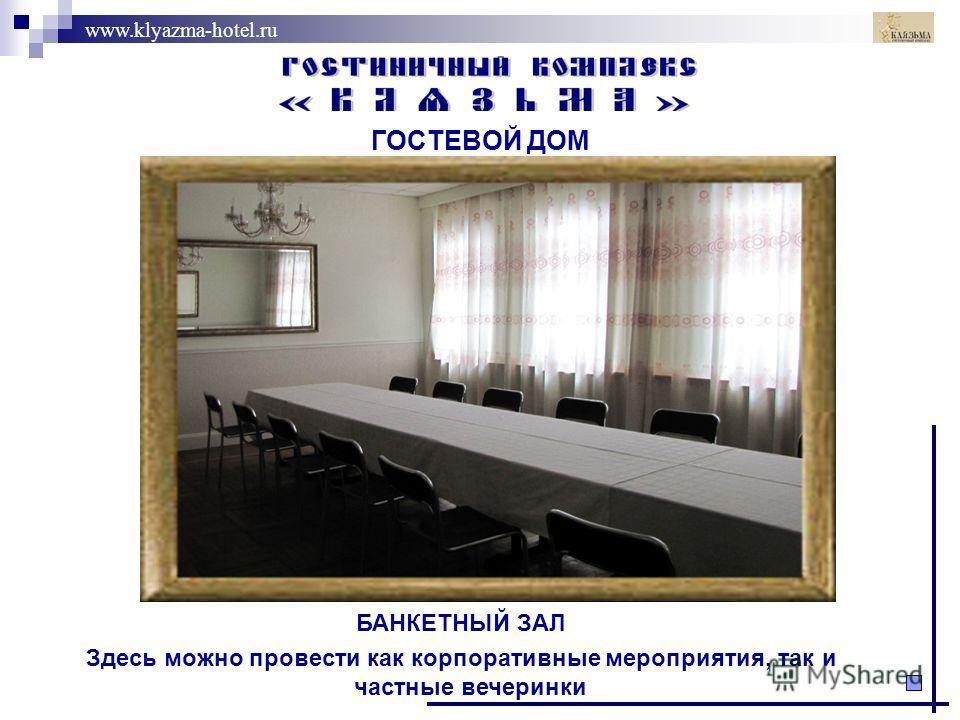 www.klyazma-hotel.ru ГОСТЕВОЙ ДОМ БАНКЕТНЫЙ ЗАЛ Здесь можно провести как корпоративные мероприятия, так и частные вечеринки.