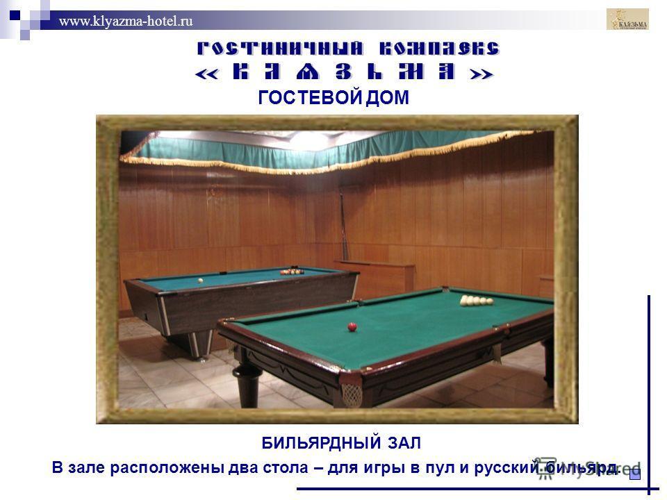www.klyazma-hotel.ru ГОСТЕВОЙ ДОМ БИЛЬЯРДНЫЙ ЗАЛ В зале расположены два стола – для игры в пул и русский бильярд.