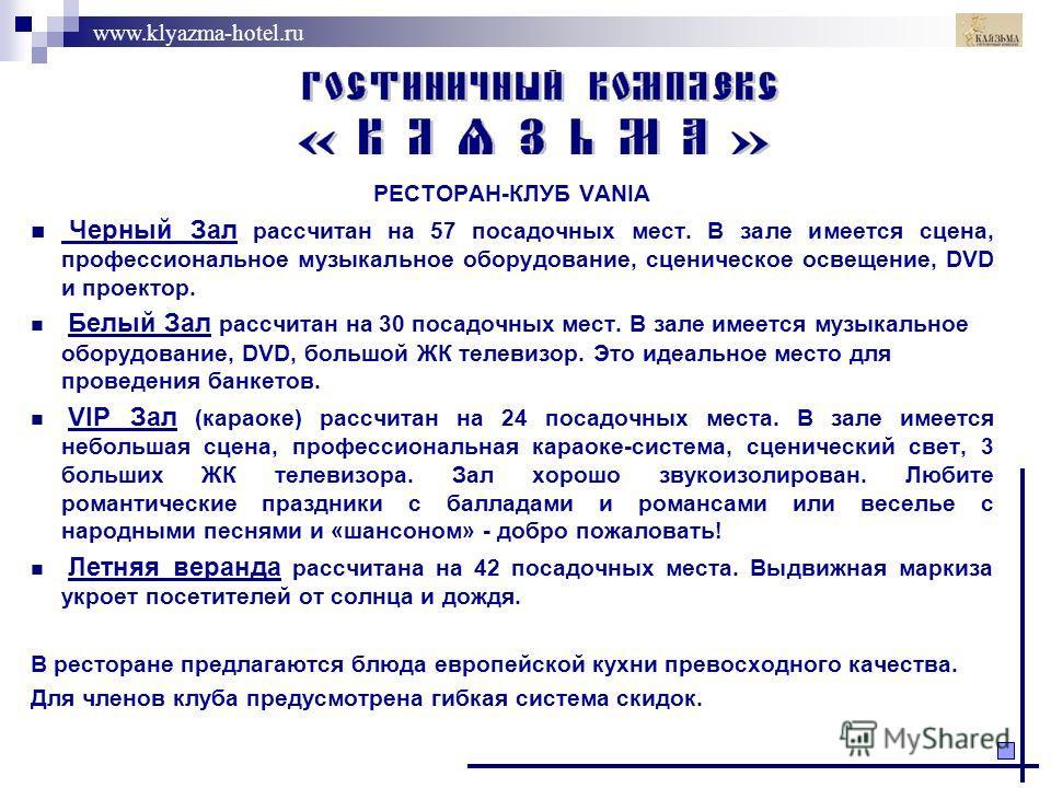 www.klyazma-hotel.ru РЕСТОРАН-КЛУБ VANIA Черный Зал рассчитан на 57 посадочных мест. В зале имеется сцена, профессиональное музыкальное оборудование, сценическое освещение, DVD и проектор. Белый Зал рассчитан на 30 посадочных мест. В зале имеется муз