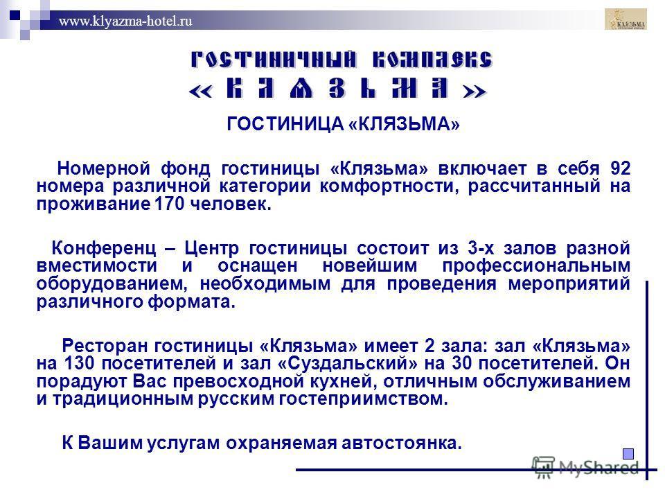 www.klyazma-hotel.ru ГОСТИНИЦА «КЛЯЗЬМА» Номерной фонд гостиницы «Клязьма» включает в себя 92 номера различной категории комфортности, рассчитанный на проживание 170 человек. Конференц – Центр гостиницы состоит из 3-х залов разной вместимости и оснащ