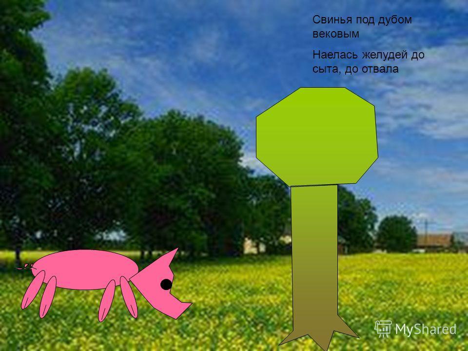 Свинья под дубом вековым Наелась желудей до сыта, до отвала
