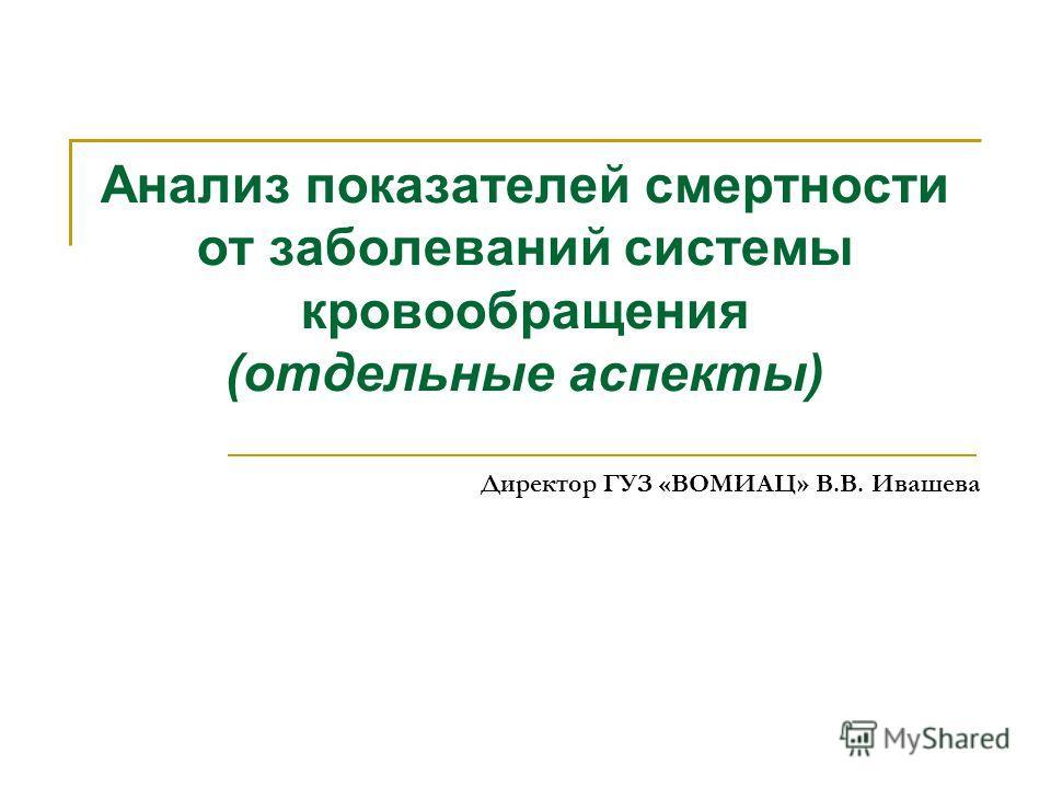 Анализ показателей смертности от заболеваний системы кровообращения (отдельные аспекты) Директор ГУЗ «ВОМИАЦ» В.В. Ивашева