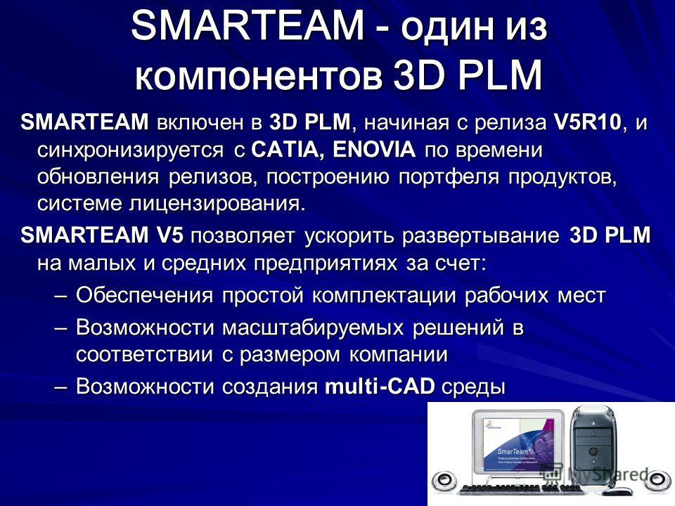 SMARTEAM - один из компонентов 3D PLM SMARTEAM включен в 3D PLM, начиная с релиза V5R10, и синхронизируется с CATIA, ENOVIA по времени обновления релизов, построению портфеля продуктов, системе лицензирования. SMARTEAM V5 позволяет ускорить развертыв