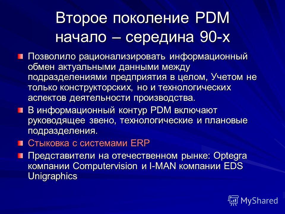 Второе поколение PDM начало – середина 90-х Позволило рационализировать информационный обмен актуальными данными между подразделениями предприятия в целом, Учетом не только конструкторских, но и технологических аспектов деятельности производства. В и