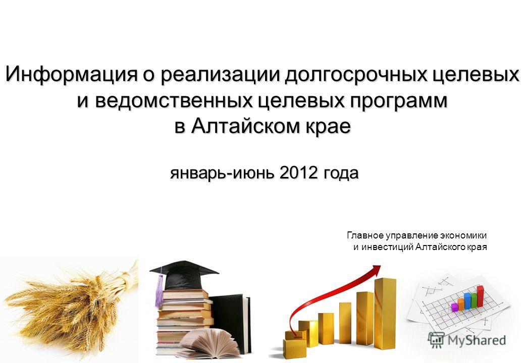 Информация о реализации долгосрочных целевых и ведомственных целевых программ в Алтайском крае январь-июнь 2012 года Главное управление экономики и инвестиций Алтайского края
