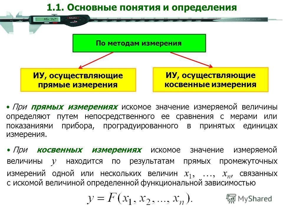 При прямых измерениях искомое значение измеряемой величины определяют путем непосредственного ее сравнения с мерами или показаниями прибора, проградуированного в принятых единицах измерения. При косвенных измерениях искомое значение измеряемой величи