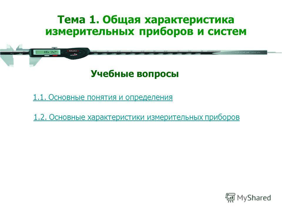 1.1. Основные понятия и определения 1.2. Основные характеристики измерительных приборов Учебные вопросы Тема 1. Общая характеристика измерительных приборов и систем