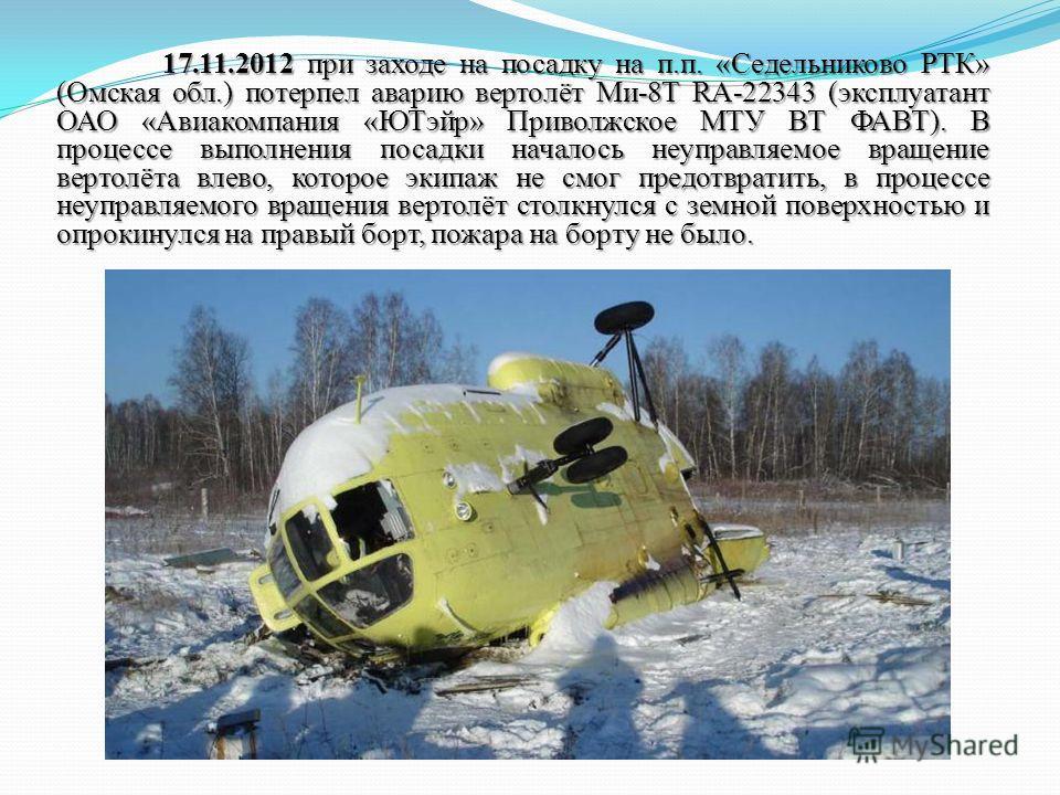 17.11.2012 при заходе на посадку на п.п. «Седельниково РТК» (Омская обл.) потерпел аварию вертолёт Ми-8Т RA-22343 (эксплуатант ОАО «Авиакомпания «ЮТэйр» Приволжское МТУ ВТ ФАВТ). В процессе выполнения посадки началось неуправляемое вращение вертолёта