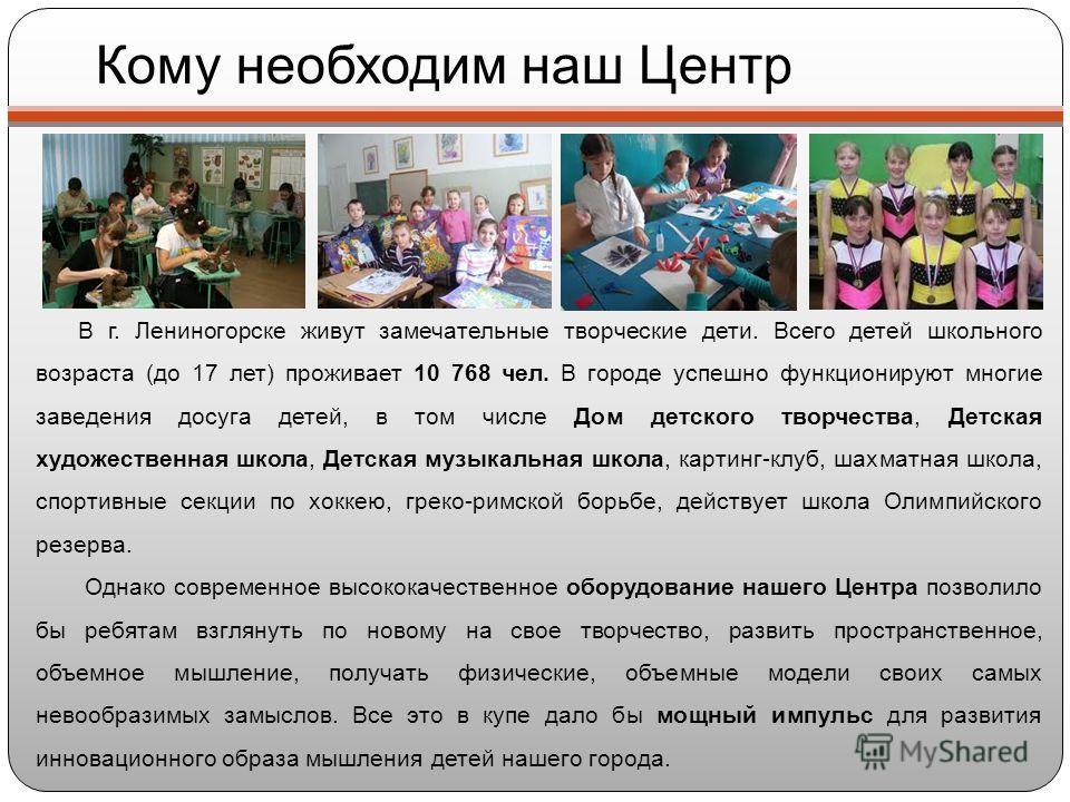 Кому необходим наш Центр В г. Лениногорске живут замечательные творческие дети. Всего детей школьного возраста (до 17 лет) проживает 10 768 чел. В городе успешно функционируют многие заведения досуга детей, в том числе Дом детского творчества, Детска