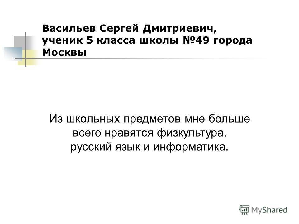 Васильев Сергей Дмитриевич, ученик 5 класса школы 49 города Москвы Из школьных предметов мне больше всего нравятся физкультура, русский язык и информатика.