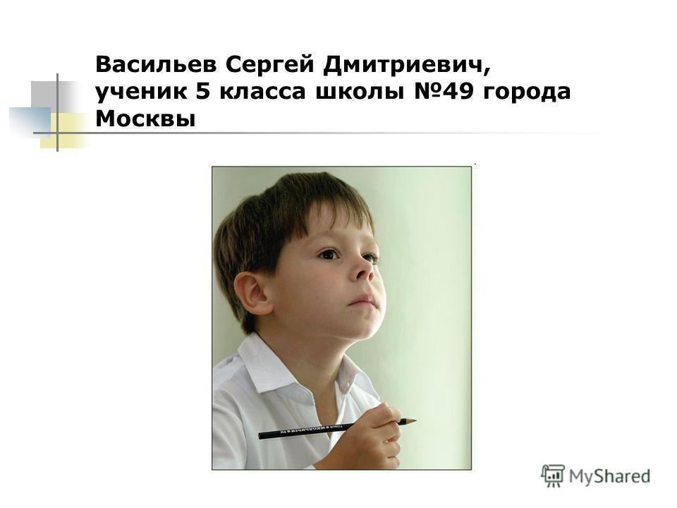 Васильев Сергей Дмитриевич, ученик 5 класса школы 49 города Москвы